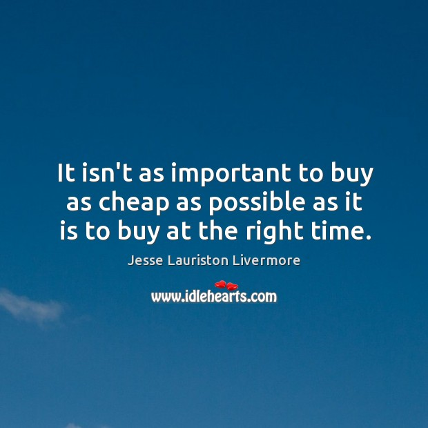 It isn't as important to buy as cheap as possible as it is to buy at the right time. Jesse Lauriston Livermore Picture Quote