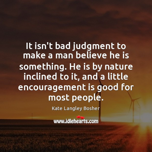 It isn't bad judgment to make a man believe he is something. Image