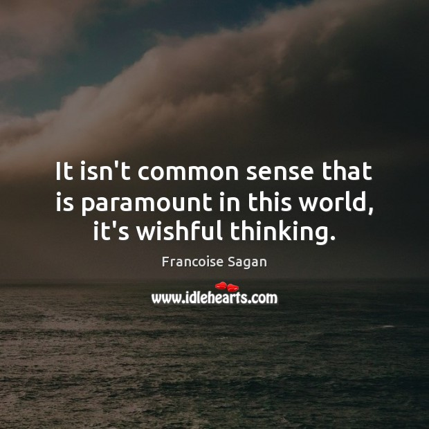 It isn't common sense that is paramount in this world, it's wishful thinking. Francoise Sagan Picture Quote