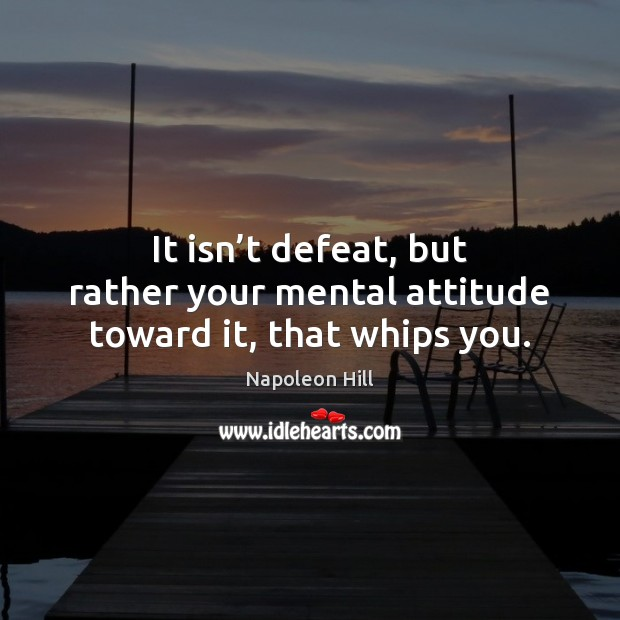 It isn't defeat, but rather your mental attitude toward it, that whips you. Napoleon Hill Picture Quote