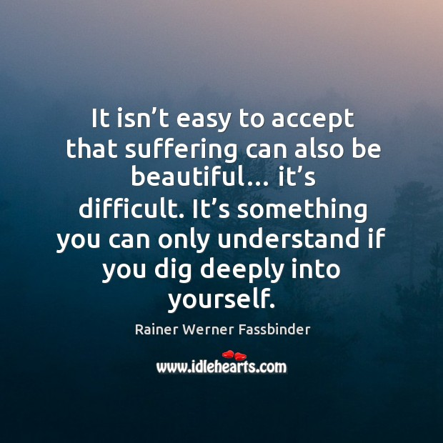 It isn't easy to accept that suffering can also be beautiful… it's difficult. Rainer Werner Fassbinder Picture Quote