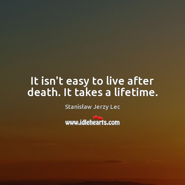 It isn't easy to live after death. It takes a lifetime. Stanisław Jerzy Lec Picture Quote