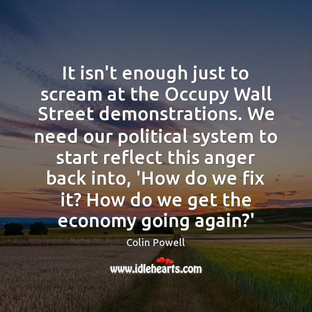 It isn't enough just to scream at the Occupy Wall Street demonstrations. Colin Powell Picture Quote