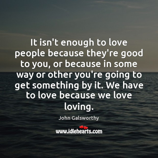 It isn't enough to love people because they're good to you, or John Galsworthy Picture Quote