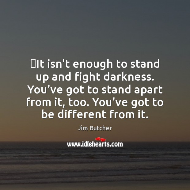 It isn't enough to stand up and fight darkness. You've got to Image
