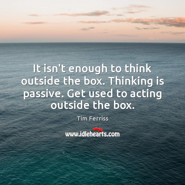 It isn't enough to think outside the box. Thinking is passive. Get Image