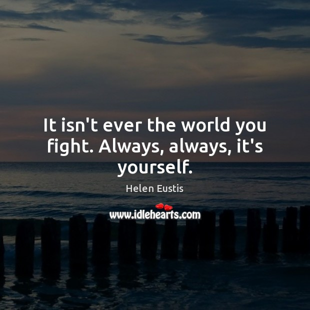 It isn't ever the world you fight. Always, always, it's yourself. Image