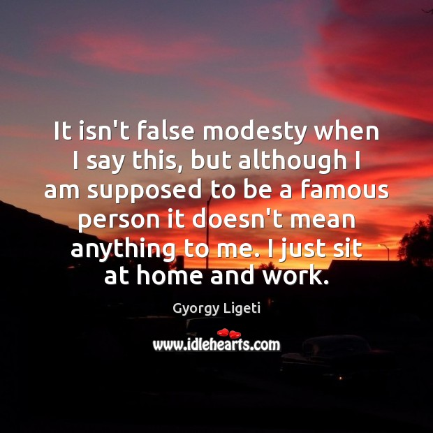 It isn't false modesty when I say this, but although I am Gyorgy Ligeti Picture Quote