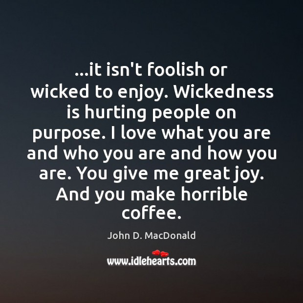 …it isn't foolish or wicked to enjoy. Wickedness is hurting people on John D. MacDonald Picture Quote