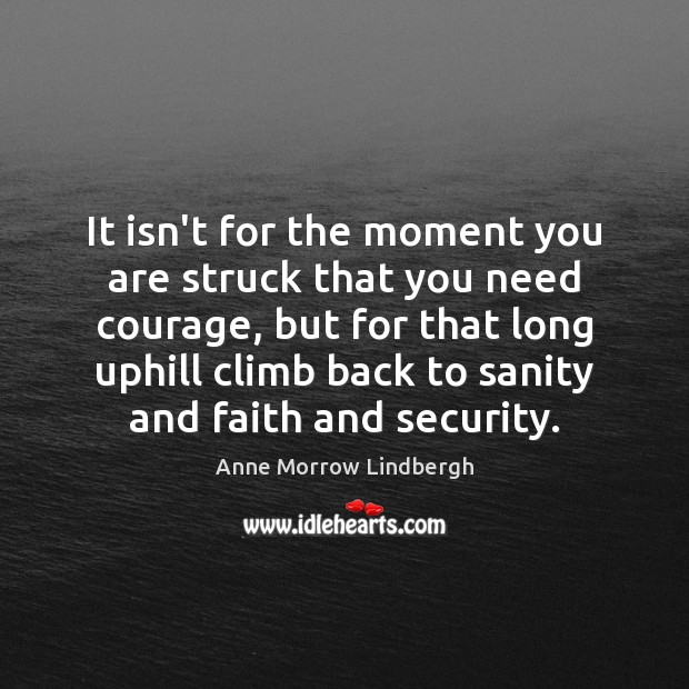 It isn't for the moment you are struck that you need courage, Anne Morrow Lindbergh Picture Quote