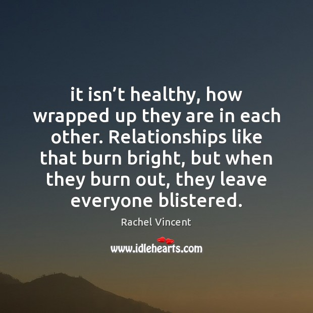 It isn't healthy, how wrapped up they are in each other. Rachel Vincent Picture Quote