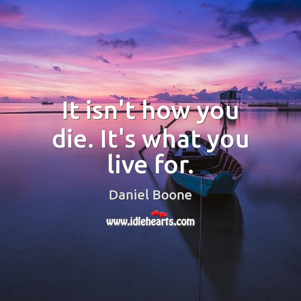 It isn't how you die. It's what you live for. Daniel Boone Picture Quote