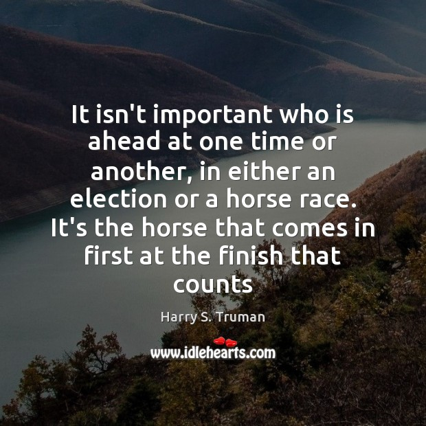It isn't important who is ahead at one time or another, in Harry S. Truman Picture Quote