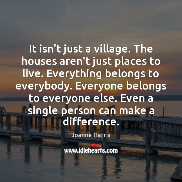 It isn't just a village. The houses aren't just places to live. Joanne Harris Picture Quote