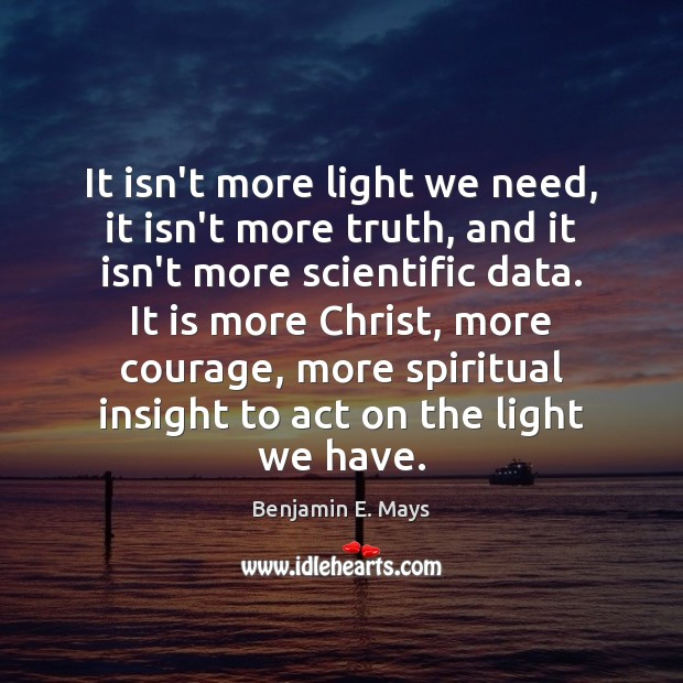 Image, It isn't more light we need, it isn't more truth, and it