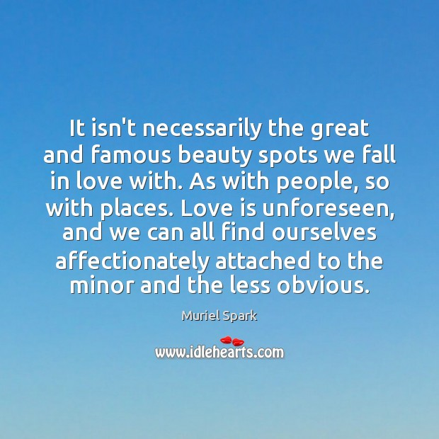 It isn't necessarily the great and famous beauty spots we fall in Muriel Spark Picture Quote