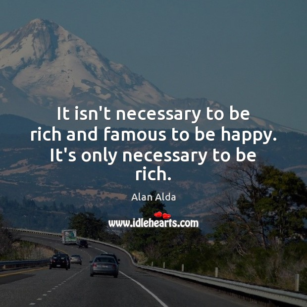 It isn't necessary to be rich and famous to be happy. It's only necessary to be rich. Alan Alda Picture Quote