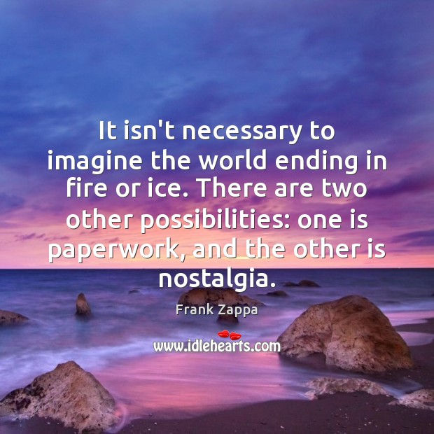 It isn't necessary to imagine the world ending in fire or ice. Frank Zappa Picture Quote