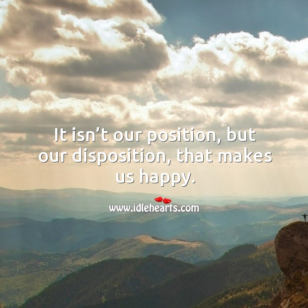 Image, It isn't our position, but our disposition, that makes us happy.