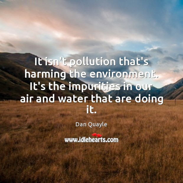 It isn't pollution that's harming the environment. It's the impurities in our Image