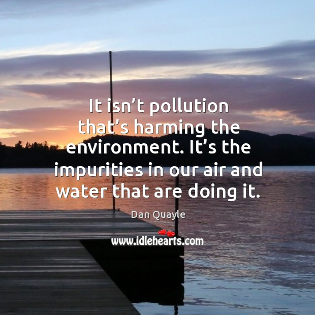 Image, It isn't pollution that's harming the environment. It's the impurities in our air and water that are doing it.