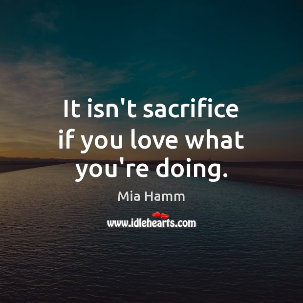 It isn't sacrifice if you love what you're doing. Image