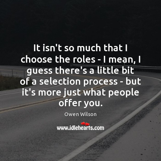 Image, It isn't so much that I choose the roles – I mean,