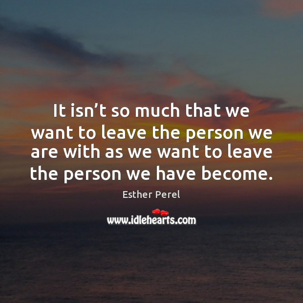 It isn't so much that we want to leave the person Esther Perel Picture Quote