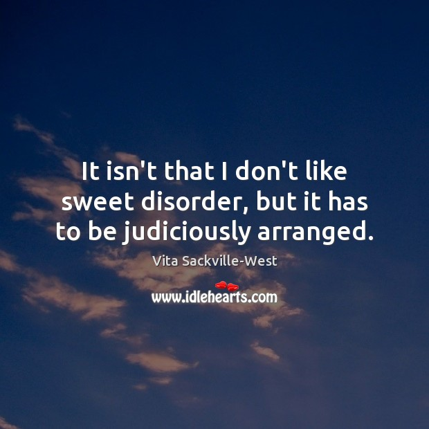 It isn't that I don't like sweet disorder, but it has to be judiciously arranged. Vita Sackville-West Picture Quote