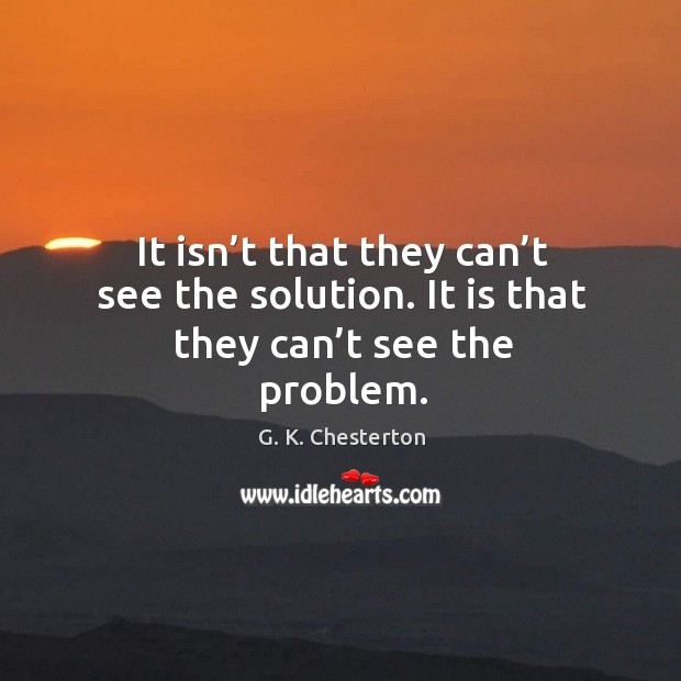 It isn't that they can't see the solution. It is that they can't see the problem. G. K. Chesterton Picture Quote