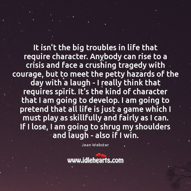 It isn't the big troubles in life that require character. Anybody can Image
