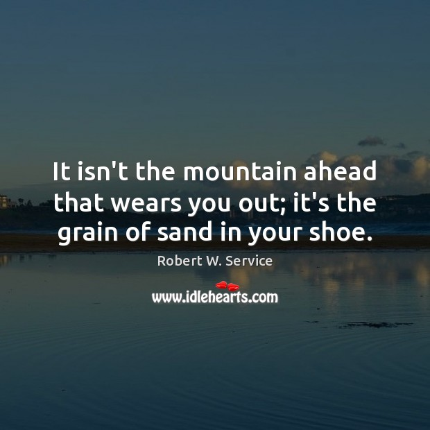 It isn't the mountain ahead that wears you out; it's the grain of sand in your shoe. Image
