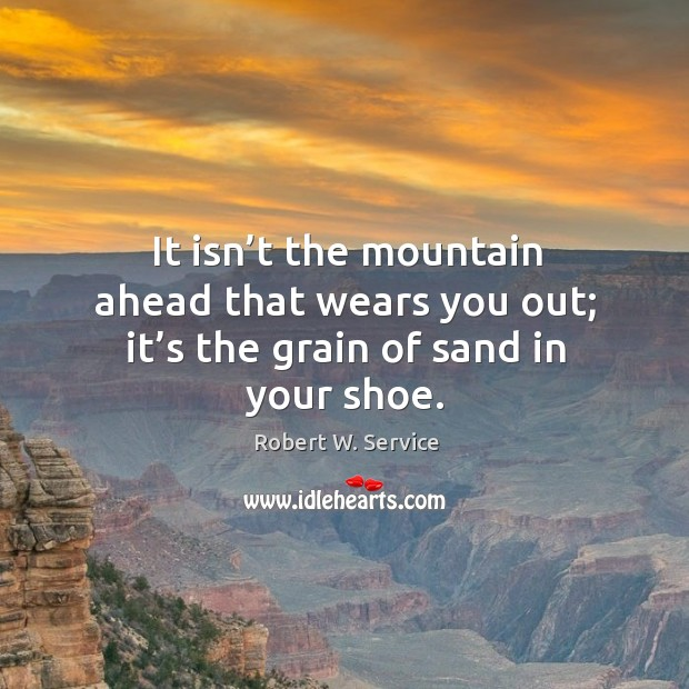It isn't the mountain ahead that wears you out; it's the grain of sand in your shoe. Robert W. Service Picture Quote