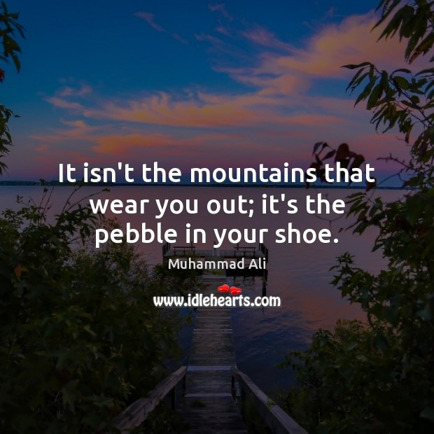 It isn't the mountains that wear you out; it's the pebble in your shoe. Image