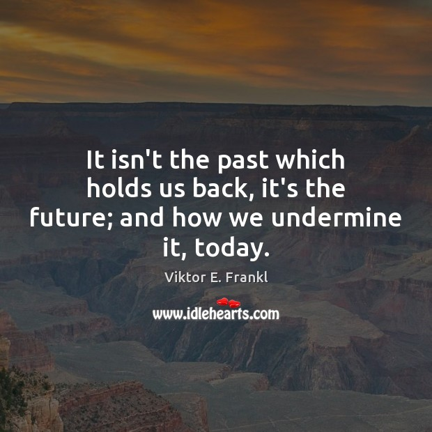 It isn't the past which holds us back, it's the future; and how we undermine it, today. Viktor E. Frankl Picture Quote