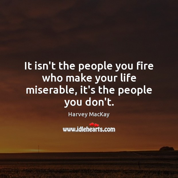It isn't the people you fire who make your life miserable, it's the people you don't. Image