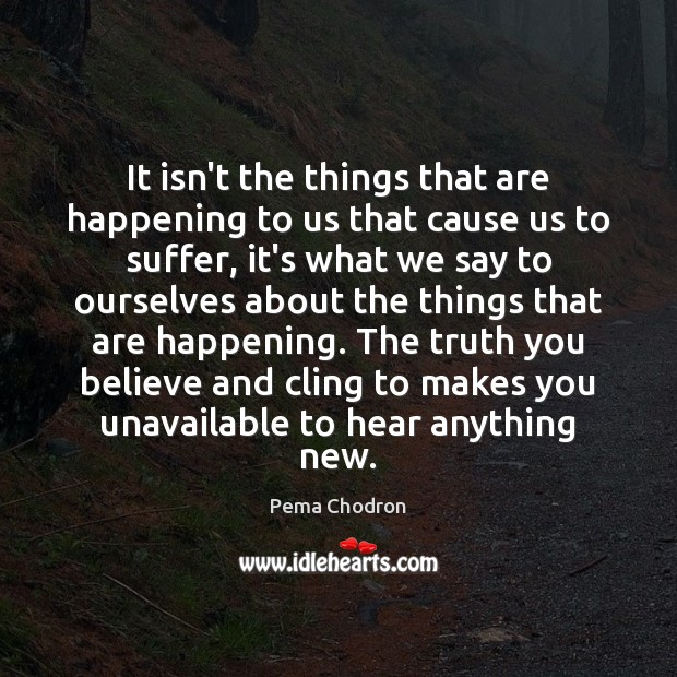 It isn't the things that are happening to us that cause us Image