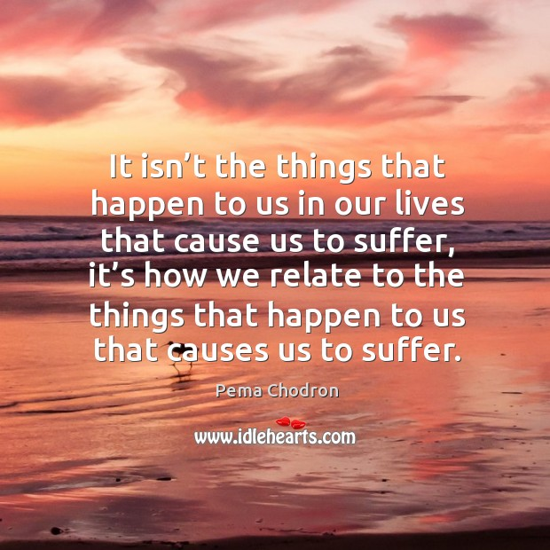 Image, It isn't the things that happen to us in our lives that cause us to suffer