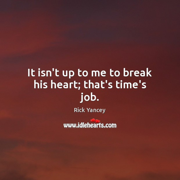 It isn't up to me to break his heart; that's time's job. Rick Yancey Picture Quote
