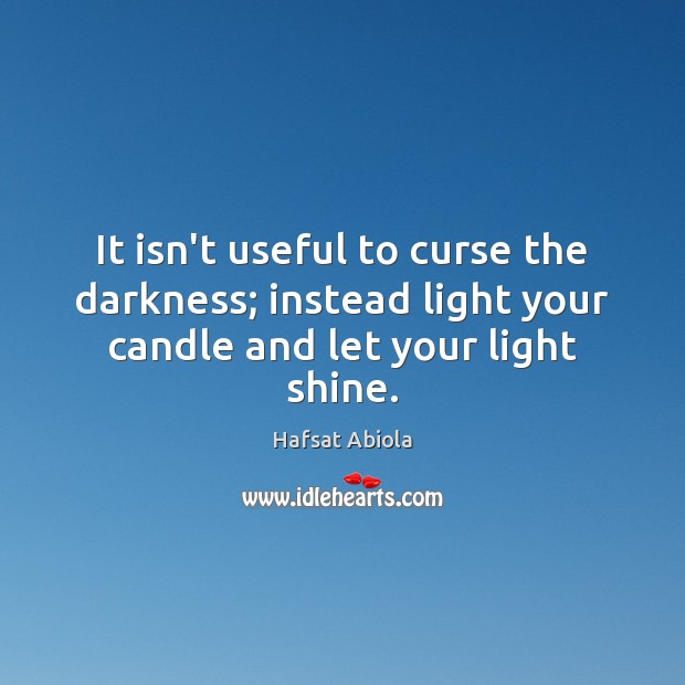 It isn't useful to curse the darkness; instead light your candle and let your light shine. Image
