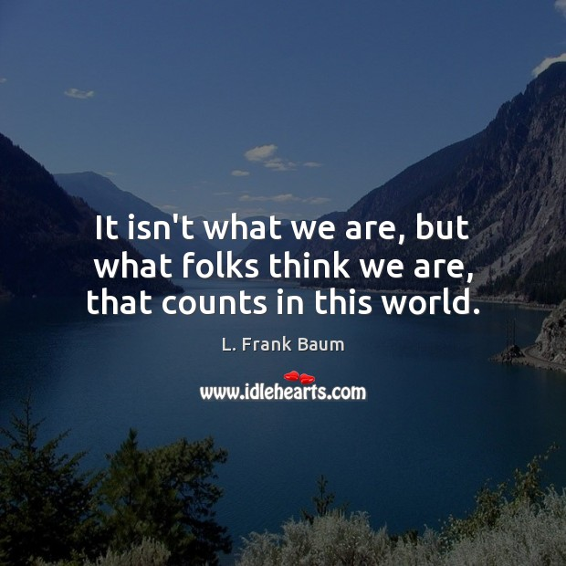 It isn't what we are, but what folks think we are, that counts in this world. L. Frank Baum Picture Quote