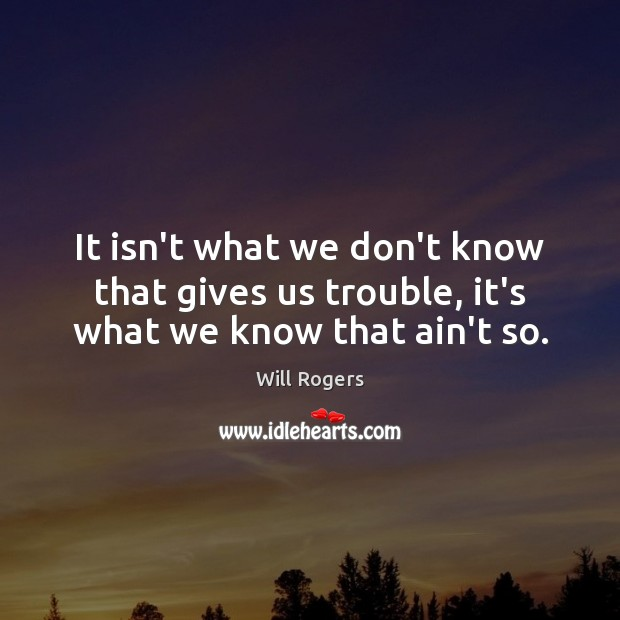It isn't what we don't know that gives us trouble, it's what we know that ain't so. Will Rogers Picture Quote