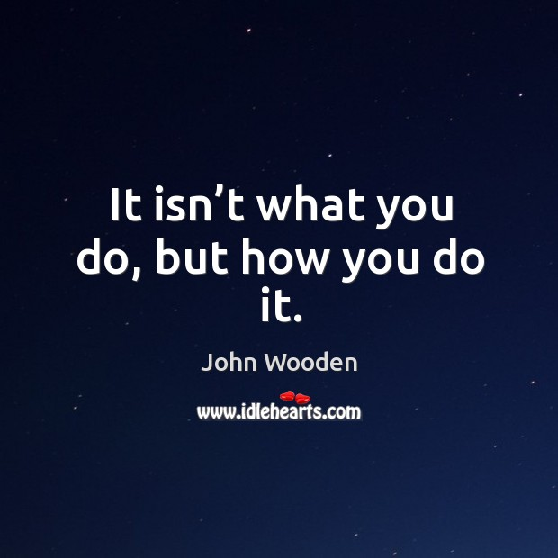 It isn't what you do, but how you do it. Image