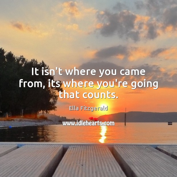 It isn't where you came from, its where you're going that counts. Image