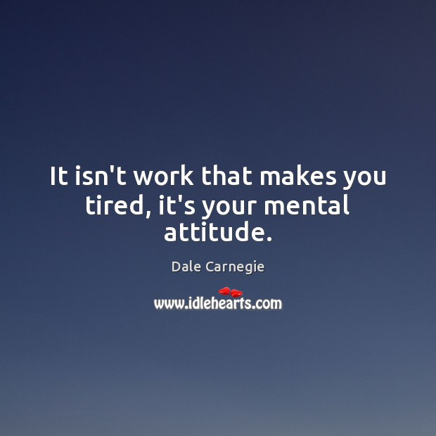 Image, It isn't work that makes you tired, it's your mental attitude.