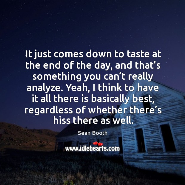 It just comes down to taste at the end of the day, and that's something you can't really analyze. Image