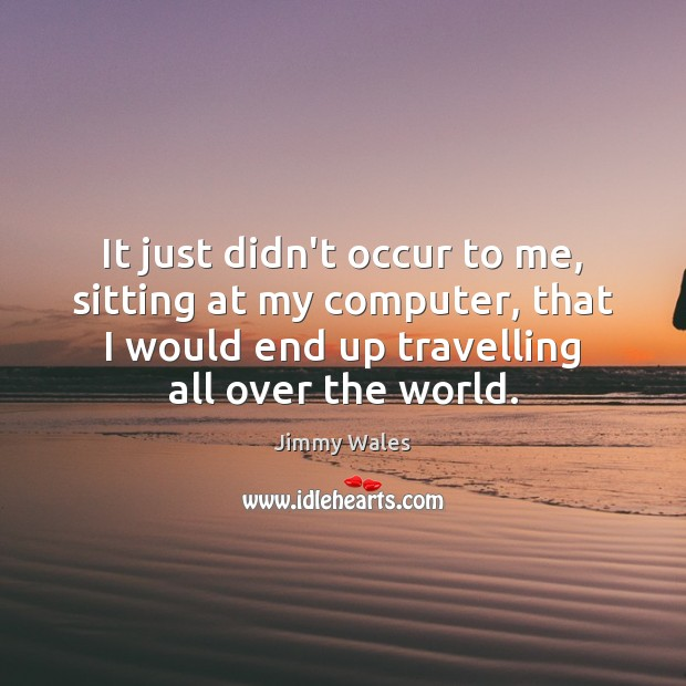 It just didn't occur to me, sitting at my computer, that I Travel Quotes Image