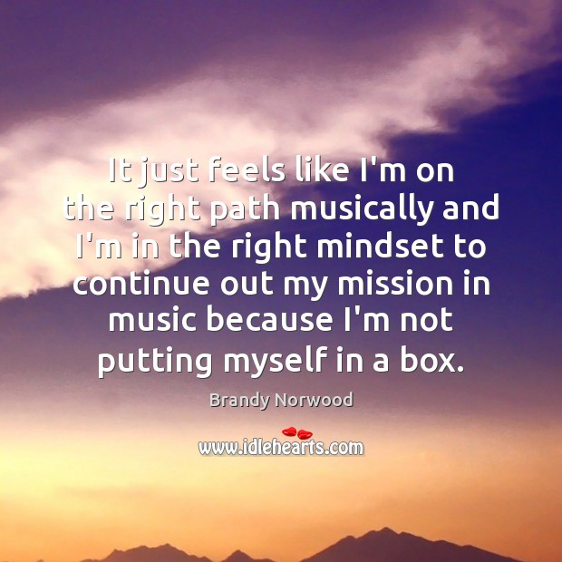 It just feels like I'm on the right path musically and I'm Brandy Norwood Picture Quote