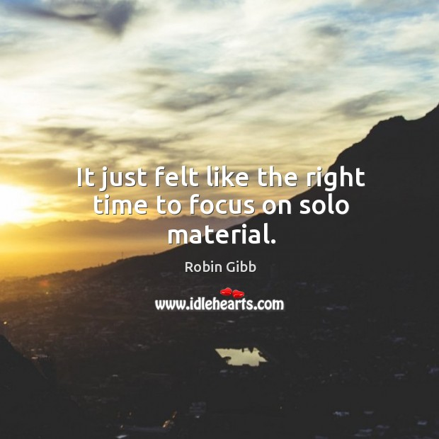 It just felt like the right time to focus on solo material. Robin Gibb Picture Quote