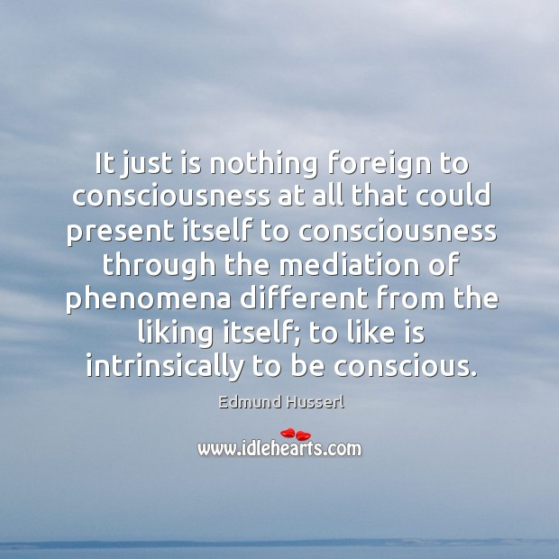 It just is nothing foreign to consciousness at all that could present itself to consciousness Edmund Husserl Picture Quote
